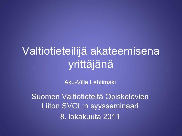 Valtiotieteilijä akateemisena yrittäjänä Suomen Valtiotieteitä Opiskelevien Liiton SVOL:n syysseminaari 8. lokakuuta 2011 ...