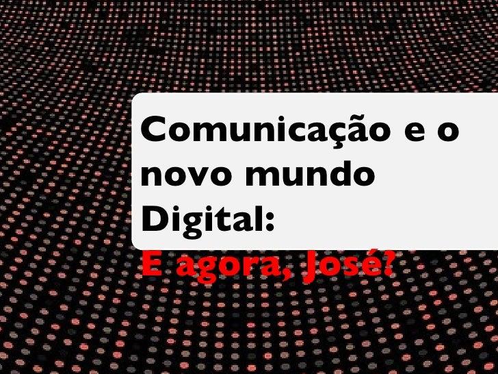 Comunicação e o  novo mundo Digital: E agora, José?