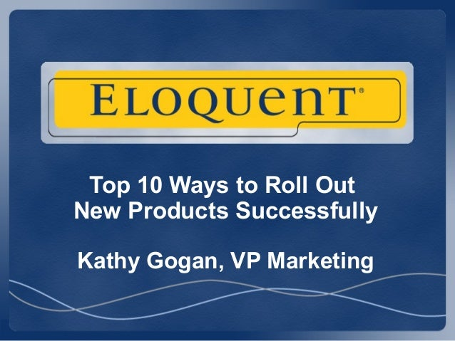 Top 10 Ways to Roll OutNew Products SuccessfullyKathy Gogan, VP Marketing