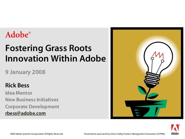 Adobe®Fostering Grass RootsInnovation Within Adobe9 January 2008Rick BessIdea MentorNew Business InitiativesCorporate Deve...