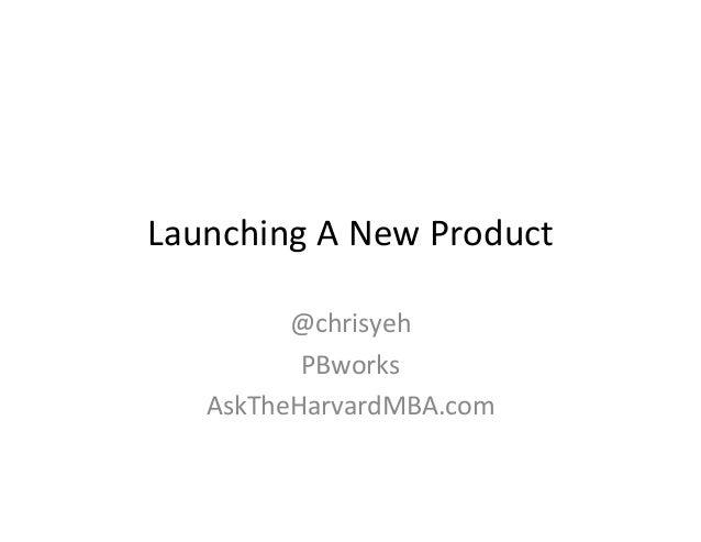LaunchingANewProduct         @chrisyeh          PBworks   AskTheHarvardMBA.com