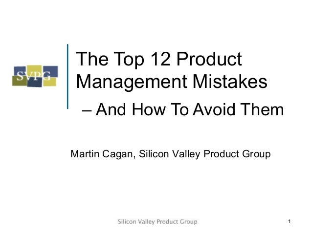 The Top 12 Product Management Mistakes  – And How To Avoid ThemMartin Cagan, Silicon Valley Product Group                 ...