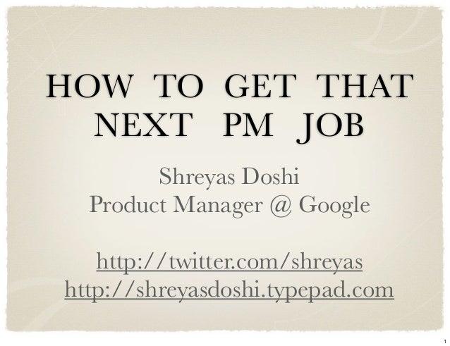 HOW TO GET THAT  NEXT PM JOB        Shreyas Doshi  Product Manager @ Google   http://twitter.com/shreyashttp://shreyasdosh...