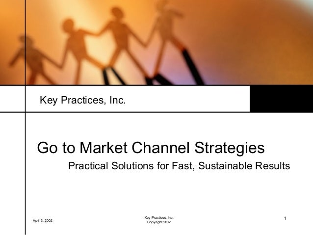 Key Practices, Inc.  Go to Market Channel Strategies                Practical Solutions for Fast, Sustainable Results     ...