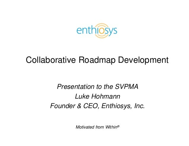 Collaborative Roadmap Development       Presentation to the SVPMA            Luke Hohmann     Founder & CEO, Enthiosys, In...