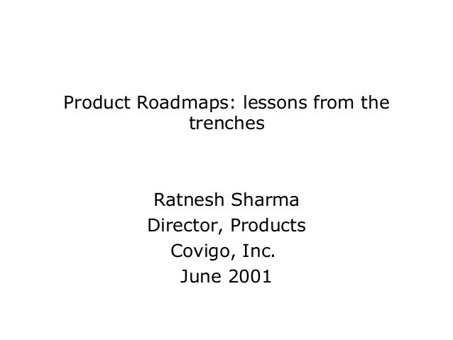 Product Roadmaps: lessons from the            trenches        Ratnesh Sharma        Director, Products           Covigo, I...