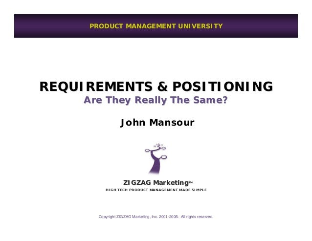 PRODUCT MANAGEMENT UNIVERSITYREQUIREMENTS & POSITIONING    Are They Really The Same?                   John Mansour       ...