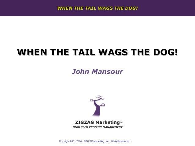 WHEN THE TAIL WAGS THE DOG!WHEN THE TAIL WAGS THE DOG!                  John Mansour                     ZIGZAG Marketing ...