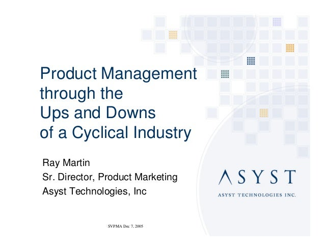 Product Managementthrough theUps and Downsof a Cyclical IndustryRay MartinSr. Director, Product MarketingAsyst Technologie...