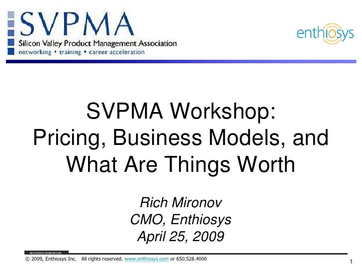 SVPMA Workshop:Pricing, Business Models, and What Are Things Worth<br />Rich Mironov<br />CMO, Enthiosys<br />April 25, 20...