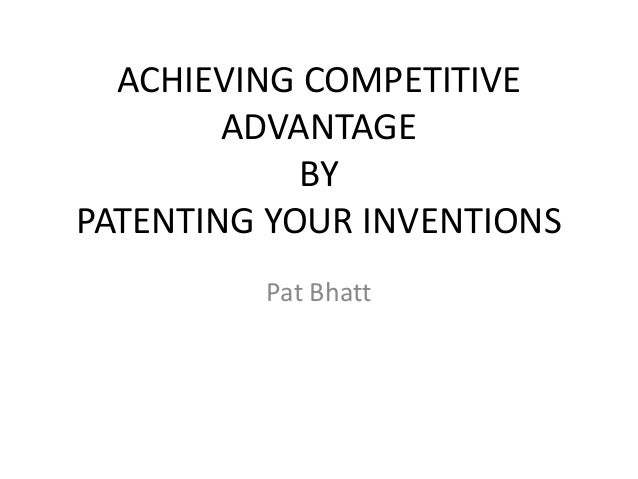ACHIEVING COMPETITIVEADVANTAGEBYPATENTING YOUR INVENTIONSPat Bhatt