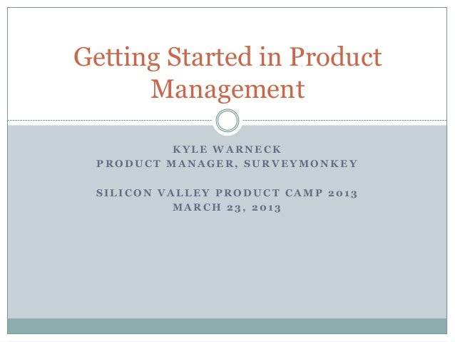 Getting Started in Product      Management          KYLE WARNECK PRODUCT MANAGER, SURVEYMONKEY SILICON VALLEY PRODUCT CAMP...