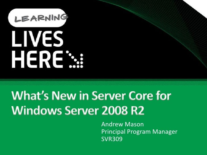 What's New in Server Core for Windows Server 2008 R2<br />Andrew MasonPrincipal Program Manager<br />SVR309<br />