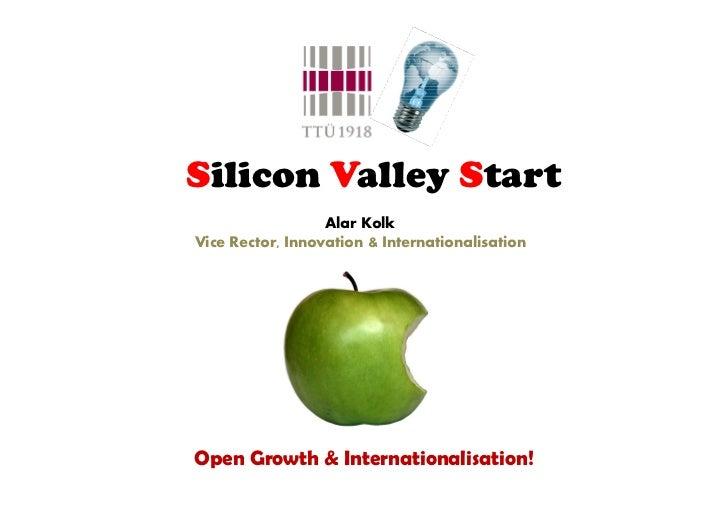 Silicon Valley Start                  Alar KolkVice Rector, Innovation & InternationalisationOpen Growth & Internationalis...