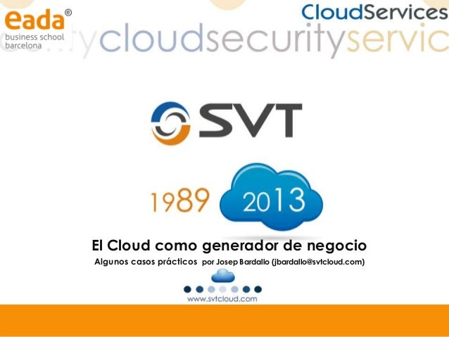 El Cloud como generador de negocio Algunos casos prácticos por Josep Bardallo (jbardallo@svtcloud.com)