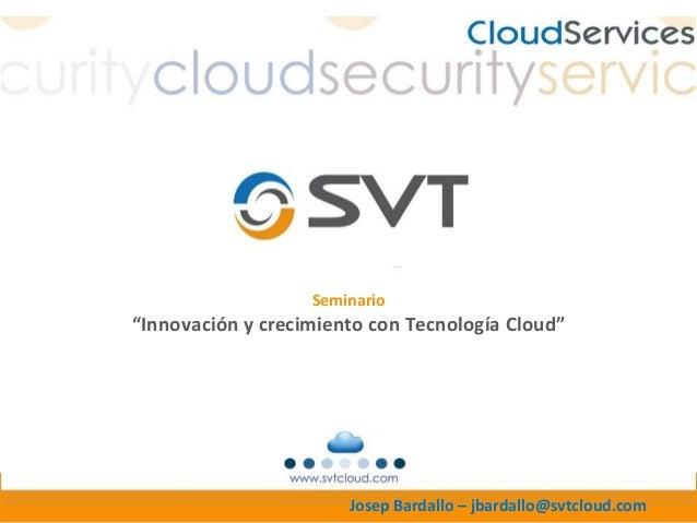 """Seminario""""Innovación y crecimiento con Tecnología Cloud""""                       Josep Bardallo – jbardallo@svtcloud.com"""