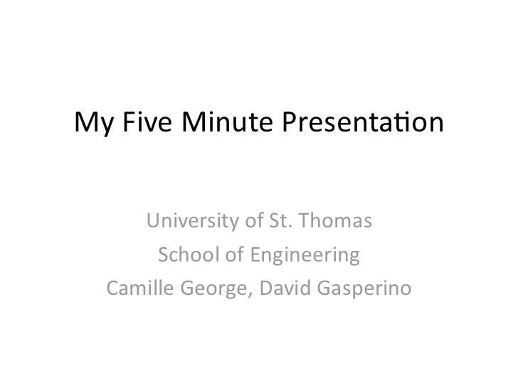 My Five Minute Presenta/on      University of St. Thomas        School of Engineering   Camille George,...