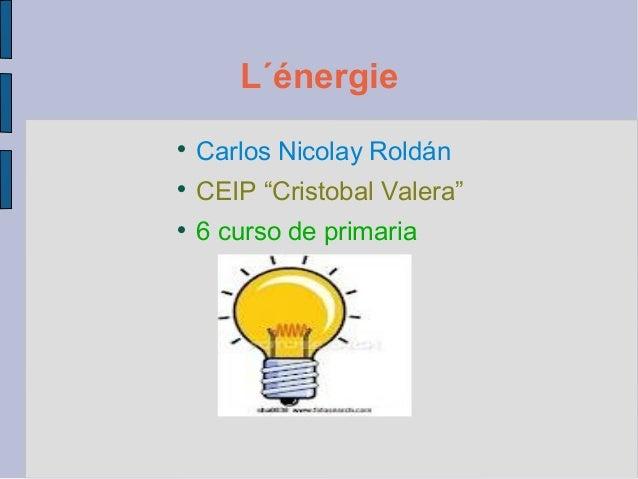 """L´énergie    Carlos Nicolay Roldán    CEIP """"Cristobal Valera""""    6 curso de primaria"""