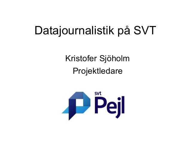 Datajournalistik på SVT     Kristofer Sjöholm       Projektledare