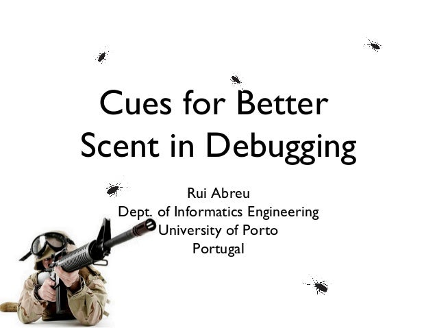 Cues for BetterScent in Debugging             Rui Abreu  Dept. of Informatics Engineering        University of Porto      ...