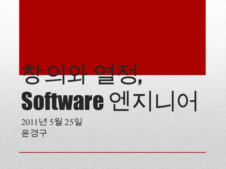 창의와 열정,Software 엔지니어<br />2011년 5월 25일<br />윤경구<br />