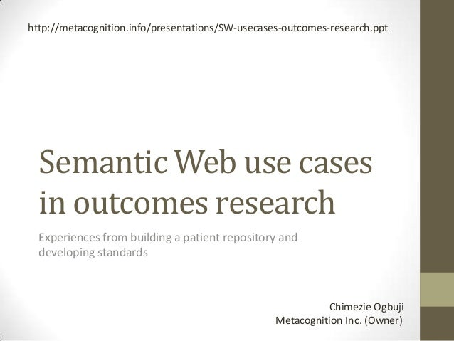 http://metacognition.info/presentations/SW-usecases-outcomes-research.ppt  Semantic Web use cases  in outcomes research  E...