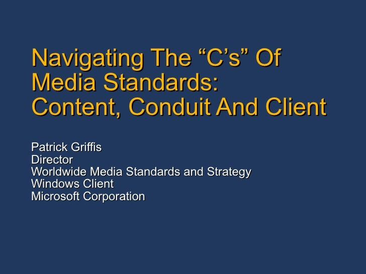 "Navigating The ""C's"" Of Media Standards: Content, Conduit And Client Patrick Griffis Director Worldwide Media Standards an..."