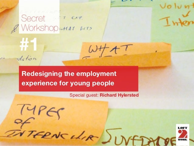 SecretWorkshop#1Redesigning the employmentexperience for young people             Special guest: Richard Hylersted