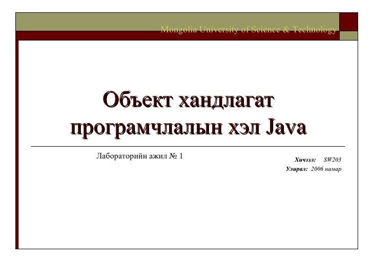 Объект хандлагат програмчлалын хэл  Java Хичээл :  SW203 Улирал :  2006  намар Mongolia University of Science & Technology...