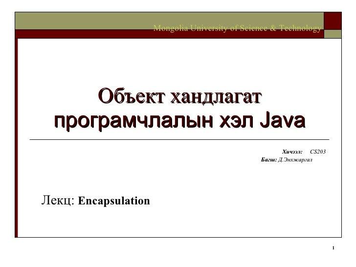 Объект хандлагат  програмчлалын хэл  Java Хичээл :  CS203 Багш :   Д.Энхжаргал   Mongolia University of Science & Technolo...