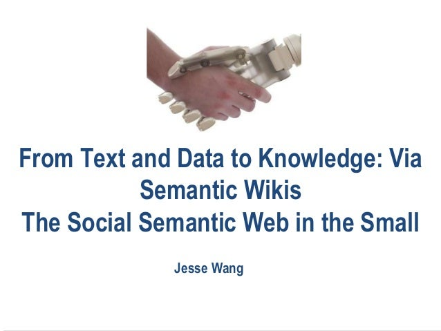 From Text and Data to Knowledge: ViaSemantic WikisThe Social Semantic Web in the SmallJesse Wang