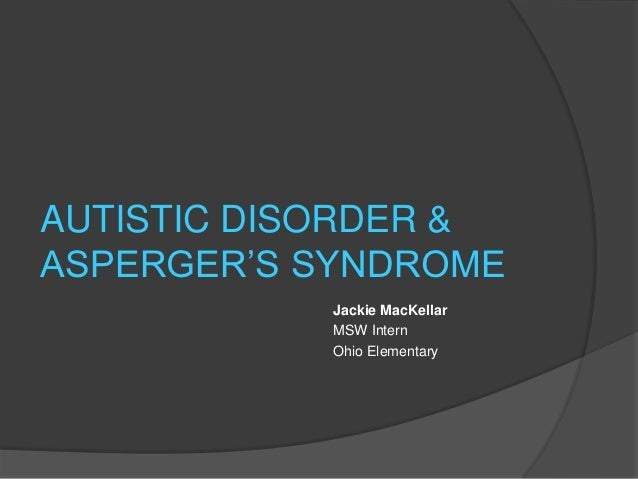 "AUTISTIC DISORDER &ASPERGER""S SYNDROME           Jackie MacKellar           MSW Intern           Ohio Elementary"