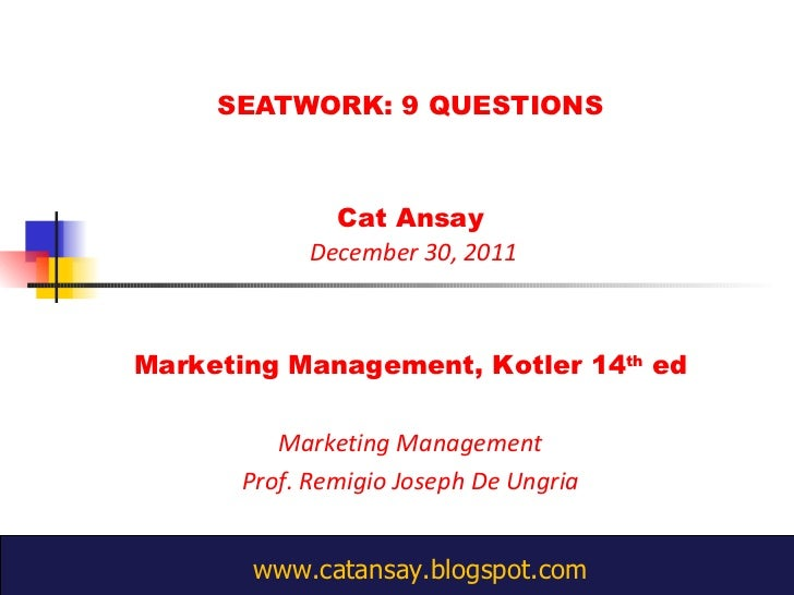 SEATWORK: 9 QUESTIONS Cat Ansay  December 30, 2011 Marketing Management, Kotler 14 th  ed Marketing Management Prof. Remig...
