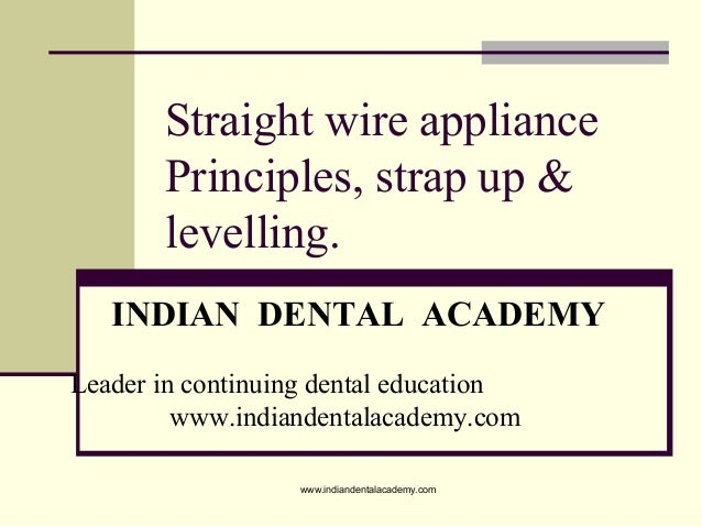 Straight wire appliance Principles, strap up & levelling. INDIAN DENTAL ACADEMY Leader in continuing dental education www....