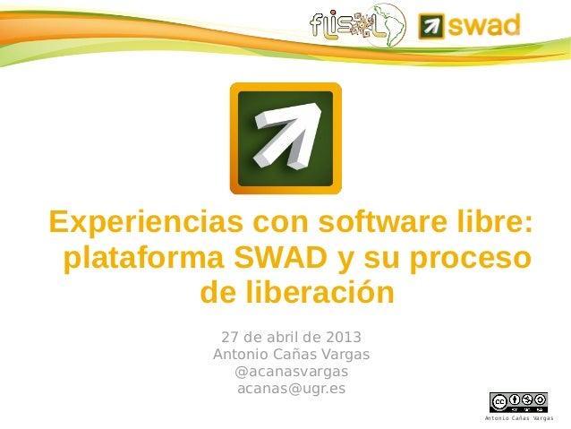 Antonio Cañas VargasExperiencias con software libre:plataforma SWAD y su procesode liberación27 de abril de 2013Antonio Ca...