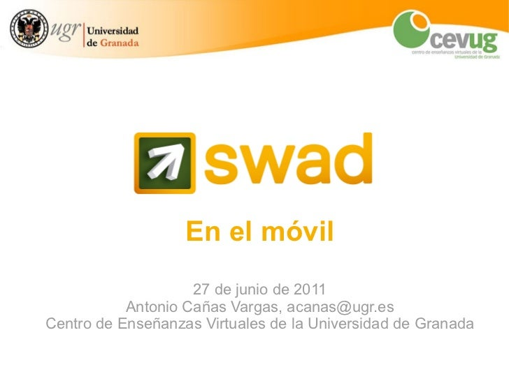 En el móvil 27 de junio de 2011 Antonio Cañas Vargas, acanas@ugr.es Centro de Enseñanzas Virtuales de la Universidad de Gr...
