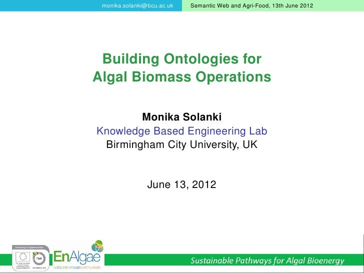 monika.solanki@bcu.ac.uk   Semantic Web and Agri-Food, 13th June 2012 Building Ontologies forAlgal Biomass Operations     ...