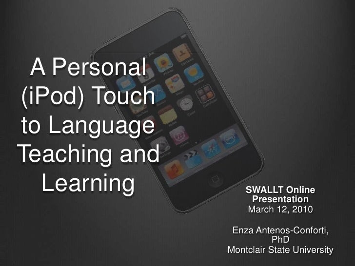 A Personal (iPod) Touch to Language Teaching and Learning<br />SWALLT Online Presentation<br />March 12, 2010<br />Enza An...