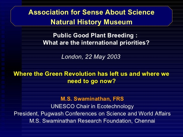 Association for Sense About Science Natural History Museum M.S. Swaminathan, FRS UNESCO Chair in Ecotechnology President, ...
