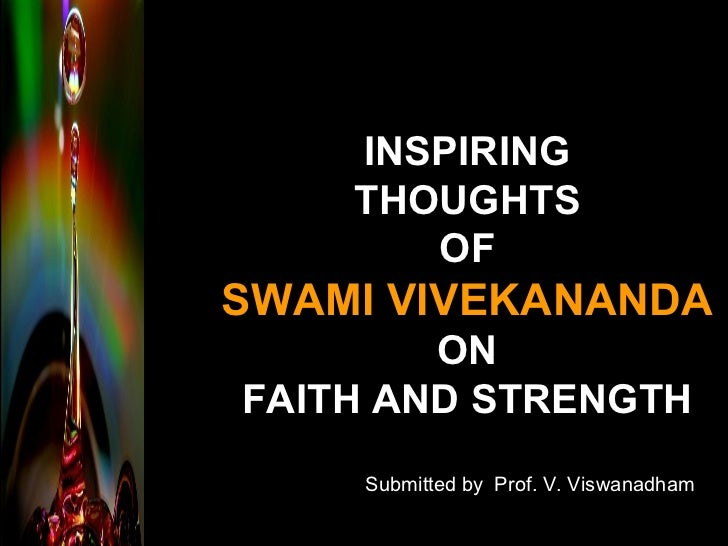 INSPIRING THOUGHTS OF SWAMI VIVEKANANDA ON FAITH AND STRENGTH Submitted by  Prof. V. Viswanadham