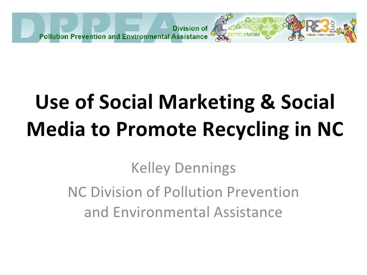 Use of Social Marketing & Social Media to Promote Recycling in NC Kelley Dennings NC Division of Pollution Prevention and ...