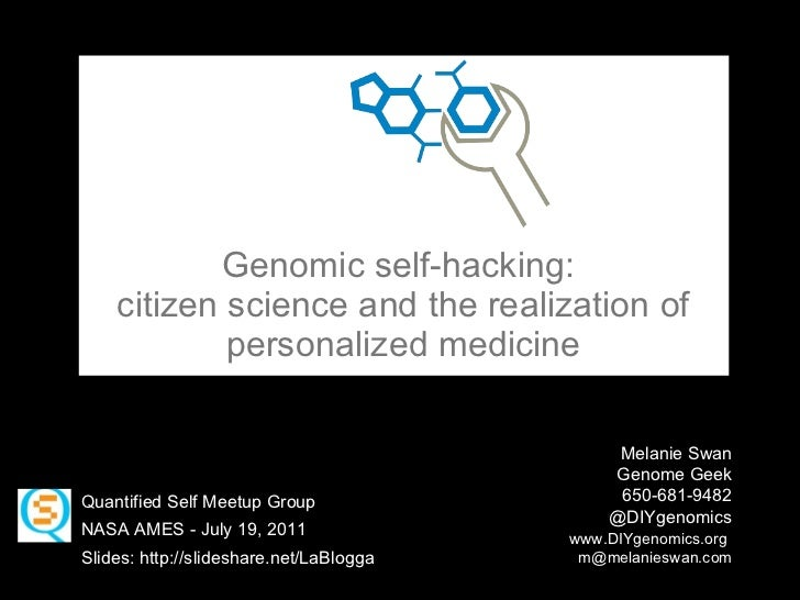 Genomic self-hacking:  citizen science and the realization of personalized medicine Melanie Swan Genome Geek  650-681-9482...
