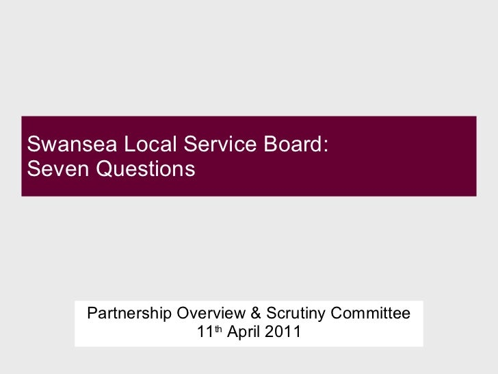 Swansea Local Service Board:  Seven Questions  Partnership Overview & Scrutiny Committee 11 th  April 2011