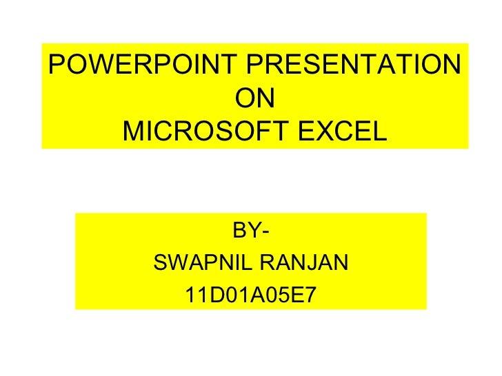 POWERPOINT PRESENTATION          ON   MICROSOFT EXCEL           BY-     SWAPNIL RANJAN       11D01A05E7