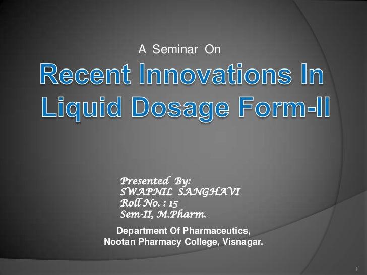 A  Seminar  On <br />Recent Innovations In <br />Liquid Dosage Form-II<br />Presented  By:<br />SWAPNIL  SANGHAVI<br />Rol...