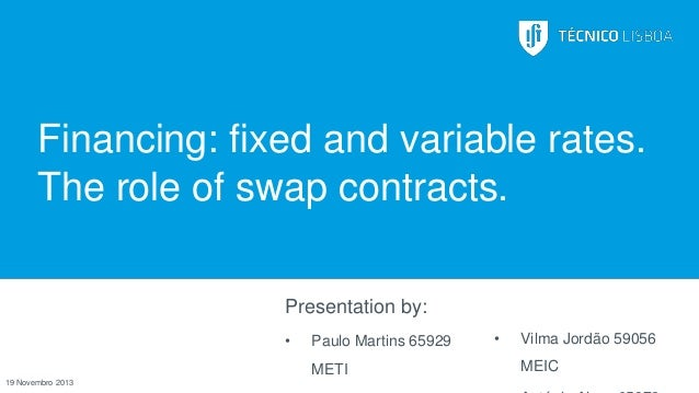 Financing: fixed and variable rates. The role of swap contracts. Presentation by: •  Paulo Martins 65929 METI  19 Novembro...