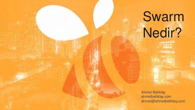 Swarm Nedir? Ahmet Beliktay ahmetbeliktay.com ahmet@ahmetbeliktay.com