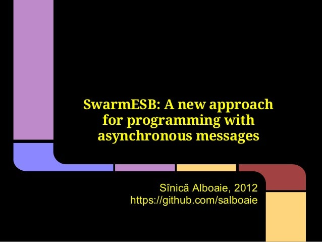 SwarmESB: A new approach   for programming with  asynchronous messages            Sînică Alboaie, 2012     https://github....