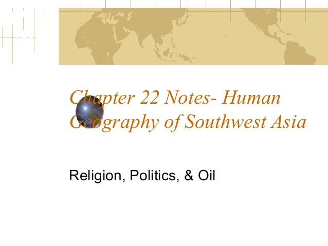 Chapter 22 Notes- HumanGeography of Southwest AsiaReligion, Politics, & Oil
