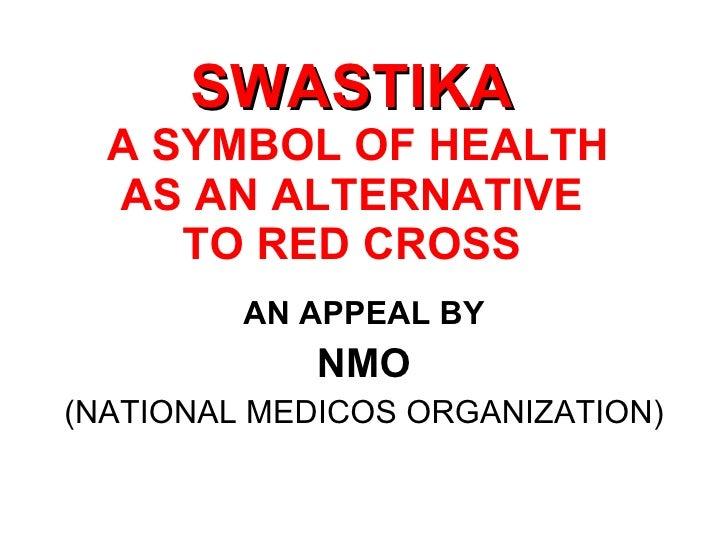 SWASTIKA  A SYMBOL OF HEALTH AS AN ALTERNATIVE TO RED CROSS <ul><li>AN APPEAL BY </li></ul><ul><li>NMO </li></ul><ul><li>(...